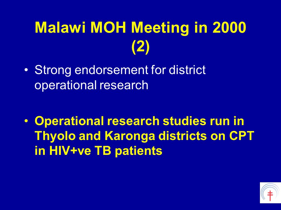Malawi MOH Meeting in 2000 (2) Strong endorsement for district operational research Operational research studies run in Thyolo and Karonga districts on CPT in HIV+ve TB patients