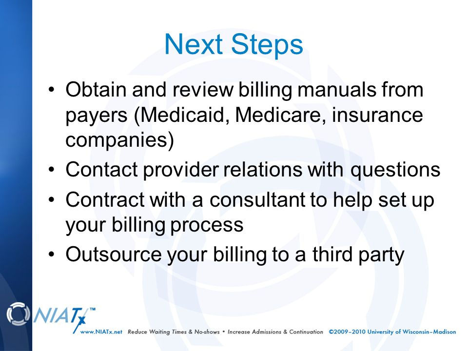 Next Steps Obtain and review billing manuals from payers (Medicaid, Medicare, insurance companies) Contact provider relations with questions Contract with a consultant to help set up your billing process Outsource your billing to a third party