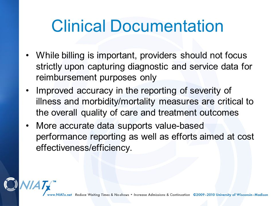 Clinical Documentation While billing is important, providers should not focus strictly upon capturing diagnostic and service data for reimbursement purposes only Improved accuracy in the reporting of severity of illness and morbidity/mortality measures are critical to the overall quality of care and treatment outcomes More accurate data supports value-based performance reporting as well as efforts aimed at cost effectiveness/efficiency.