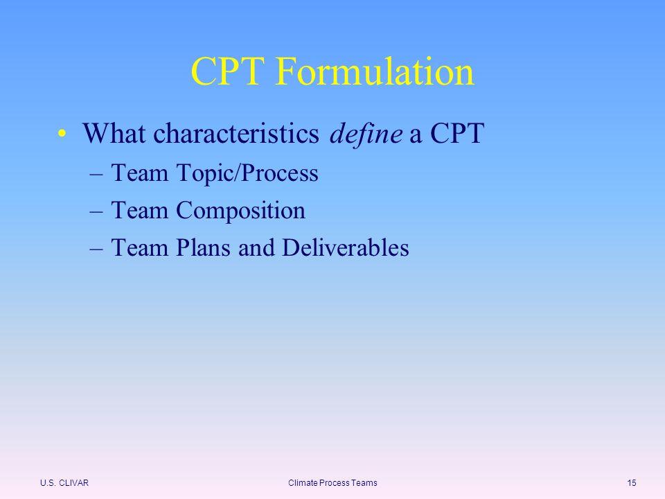 U.S. CLIVARClimate Process Teams15 CPT Formulation What characteristics define a CPT –Team Topic/Process –Team Composition –Team Plans and Deliverable