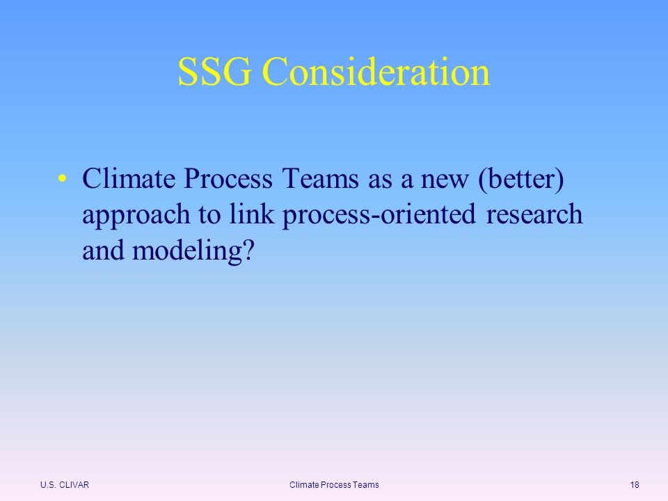 U.S. CLIVARClimate Process Teams18 SSG Consideration Climate Process Teams as a new (better) approach to link process-oriented research and modeling?