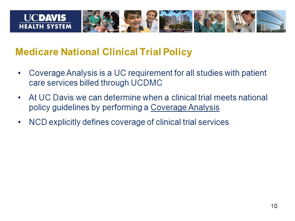 Medicare National Clinical Trial Policy 10 Coverage Analysis is a UC requirement for all studies with patient care services billed through UCDMC At UC Davis we can determine when a clinical trial meets national policy guidelines by performing a Coverage Analysis NCD explicitly defines coverage of clinical trial services