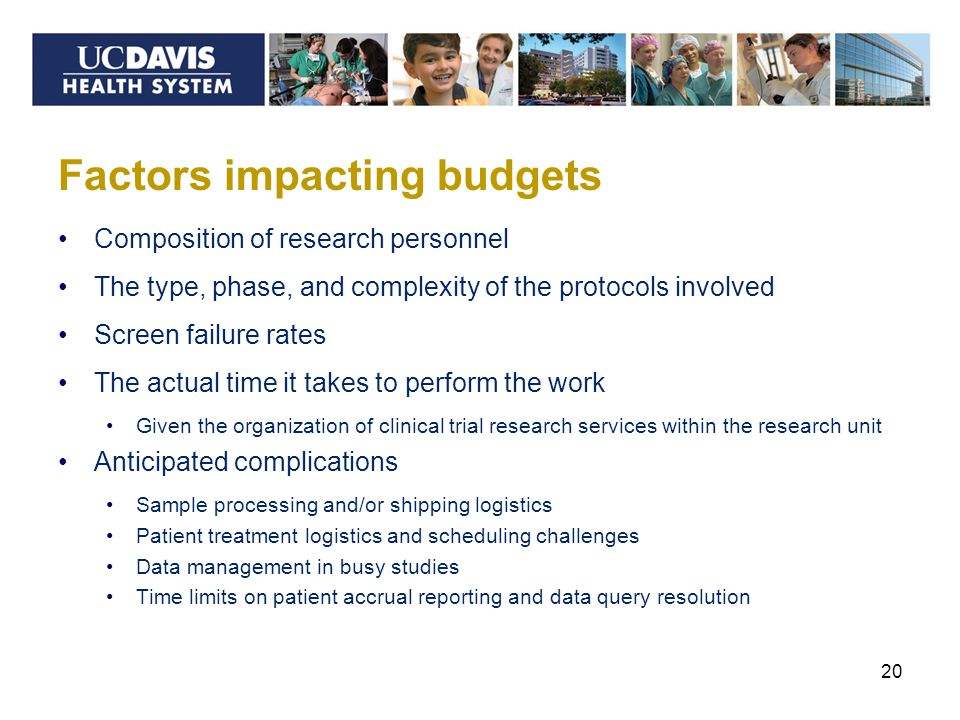 Factors impacting budgets Composition of research personnel The type, phase, and complexity of the protocols involved Screen failure rates The actual time it takes to perform the work Given the organization of clinical trial research services within the research unit Anticipated complications Sample processing and/or shipping logistics Patient treatment logistics and scheduling challenges Data management in busy studies Time limits on patient accrual reporting and data query resolution 20