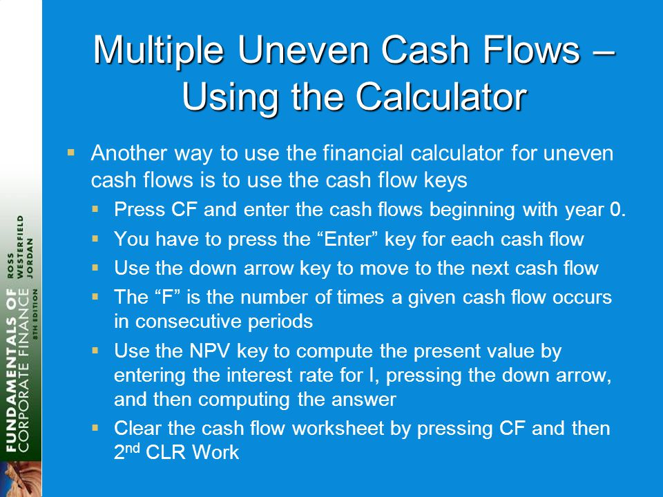 Multiple Uneven Cash Flows – Using the Calculator  Another way to use the financial calculator for uneven cash flows is to use the cash flow keys  P