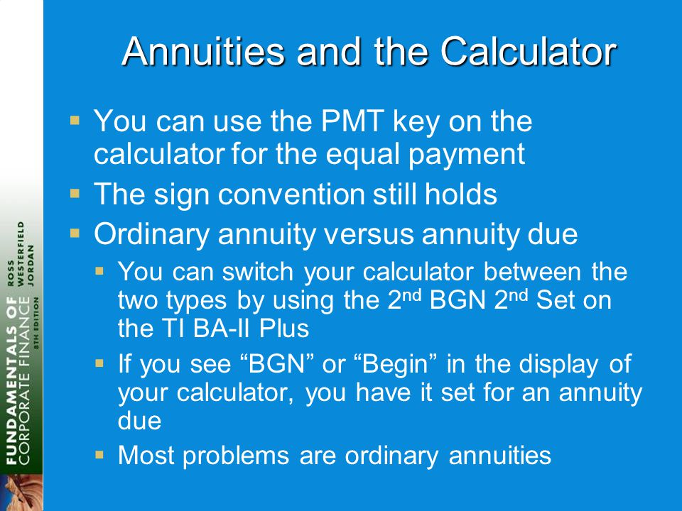 Annuities and the Calculator  You can use the PMT key on the calculator for the equal payment  The sign convention still holds  Ordinary annuity ve