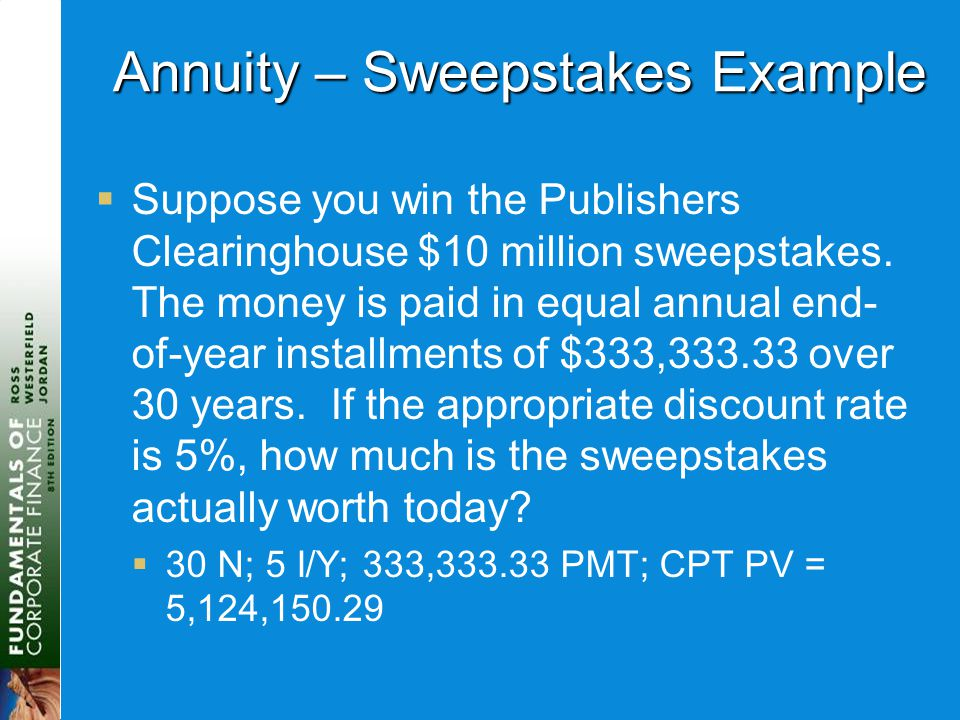 Annuity – Sweepstakes Example  Suppose you win the Publishers Clearinghouse $10 million sweepstakes. The money is paid in equal annual end- of-year i