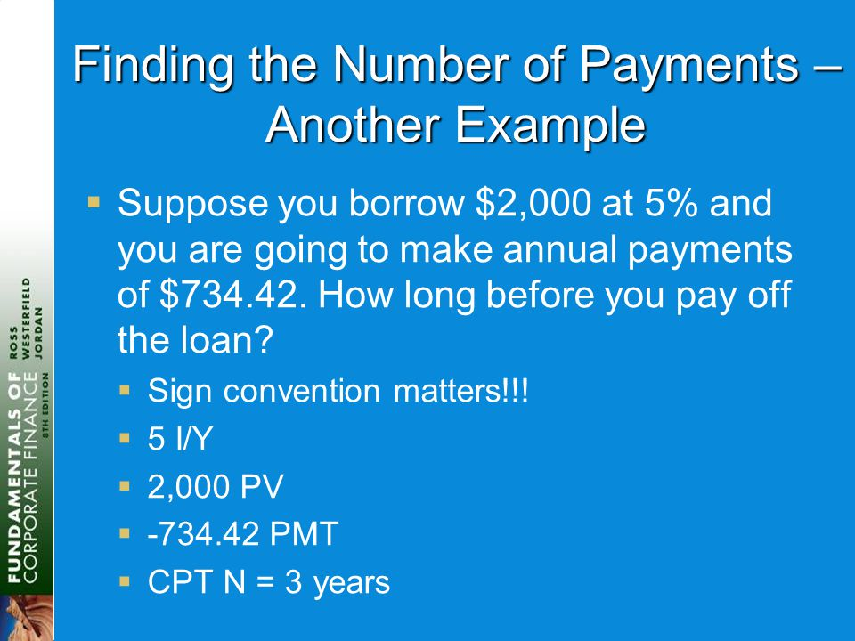 Finding the Number of Payments – Another Example  Suppose you borrow $2,000 at 5% and you are going to make annual payments of $734.42. How long befo