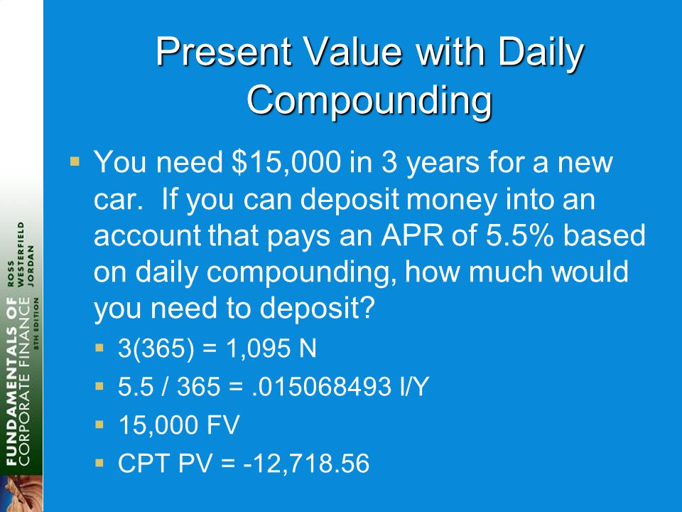Present Value with Daily Compounding  You need $15,000 in 3 years for a new car. If you can deposit money into an account that pays an APR of 5.5% ba