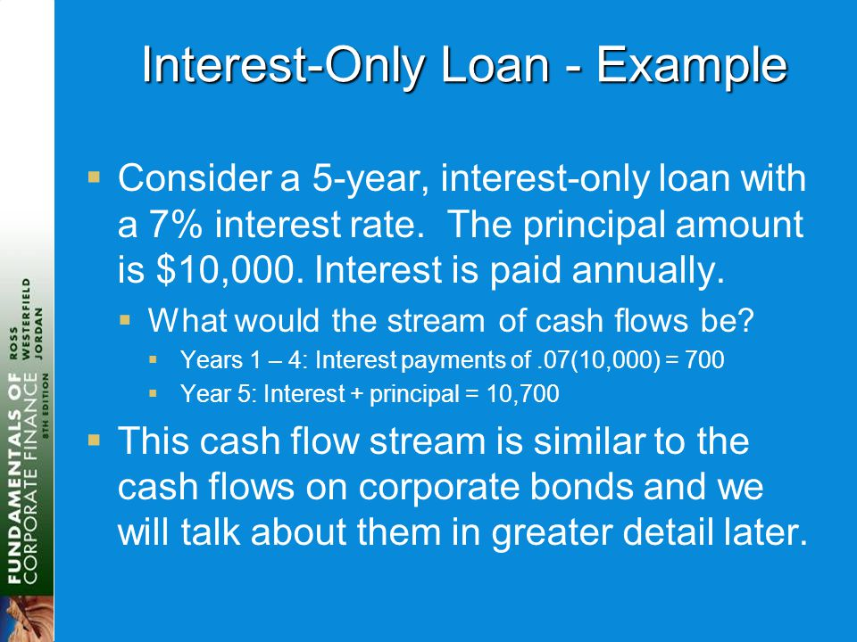 Interest-Only Loan - Example  Consider a 5-year, interest-only loan with a 7% interest rate. The principal amount is $10,000. Interest is paid annual