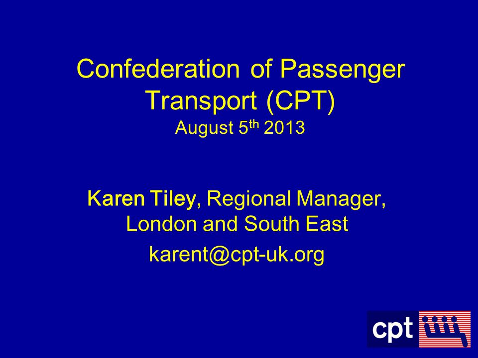 Trade Association for the PCV Industry Lobby in Government on behalf of the industry Working to enhance the reputation of the PCV operators in maintaining compliance Working with the Traffic Commissioners and VOSA WHO is CPT?