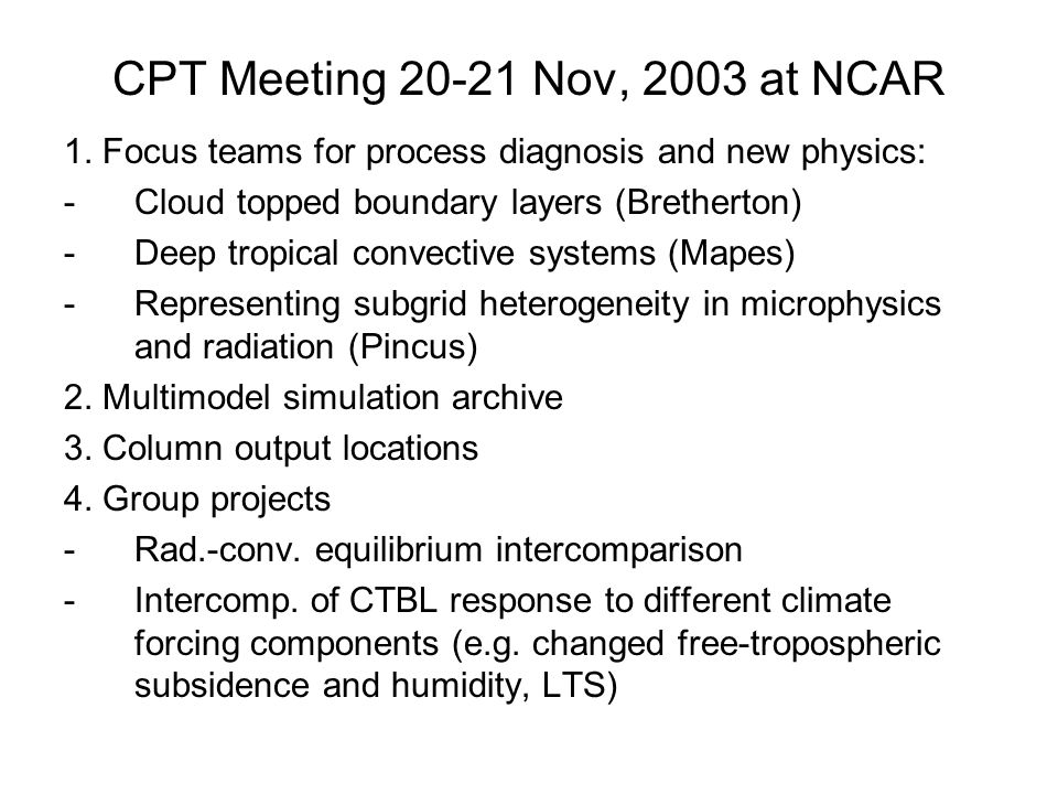 CPT Meeting 20-21 Nov, 2003 at NCAR 1. Focus teams for process diagnosis and new physics: -Cloud topped boundary layers (Bretherton) -Deep tropical co