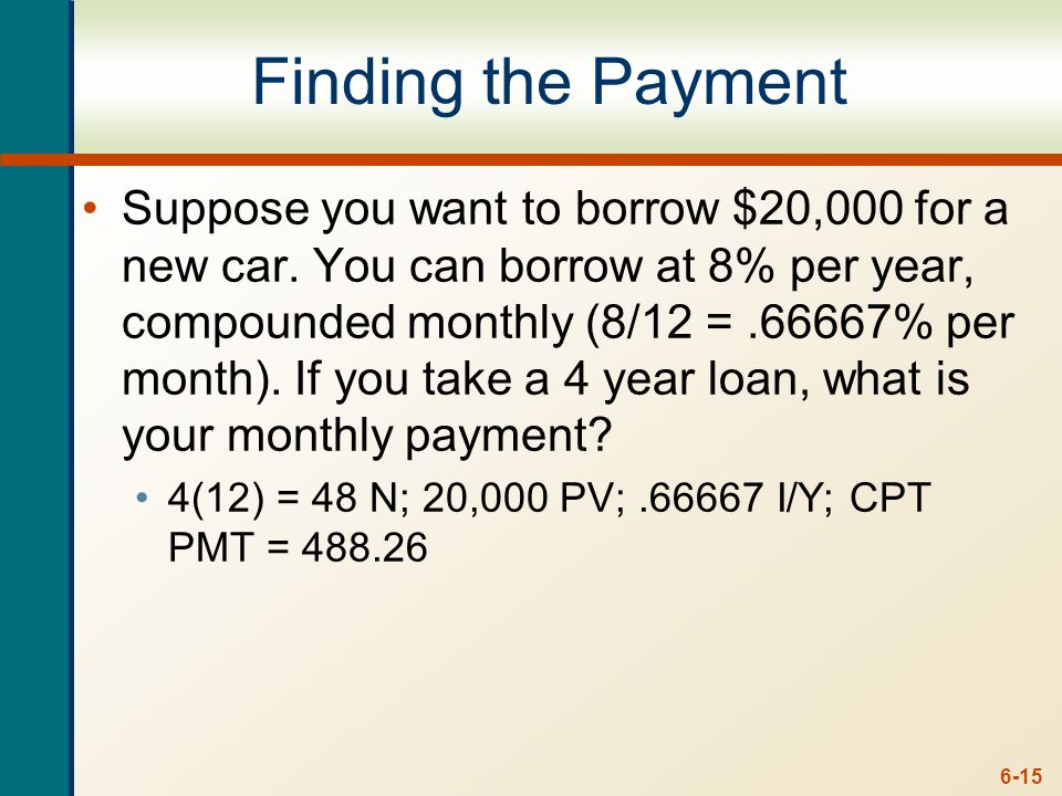 6-15 Finding the Payment Suppose you want to borrow $20,000 for a new car. You can borrow at 8% per year, compounded monthly (8/12 =.66667% per month)