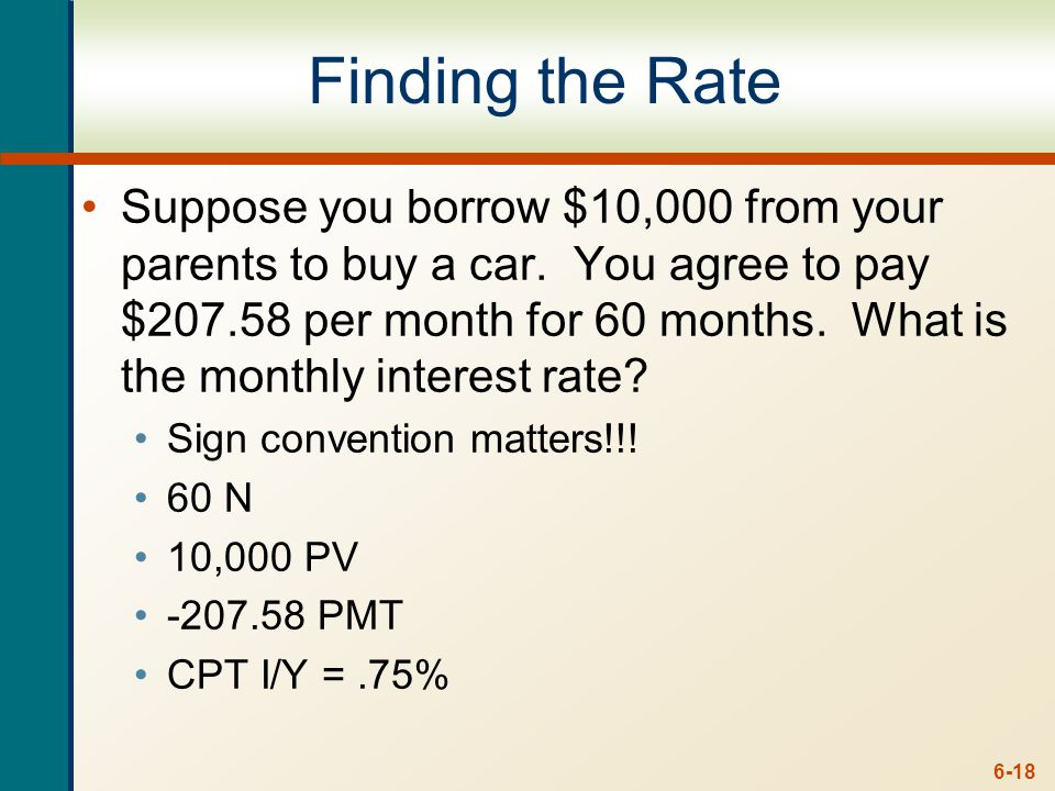 6-18 Finding the Rate Suppose you borrow $10,000 from your parents to buy a car. You agree to pay $207.58 per month for 60 months. What is the monthly