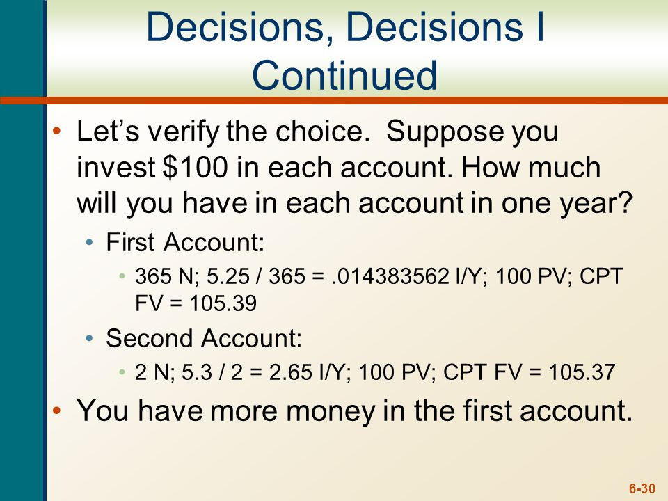 6-30 Decisions, Decisions I Continued Let's verify the choice. Suppose you invest $100 in each account. How much will you have in each account in one