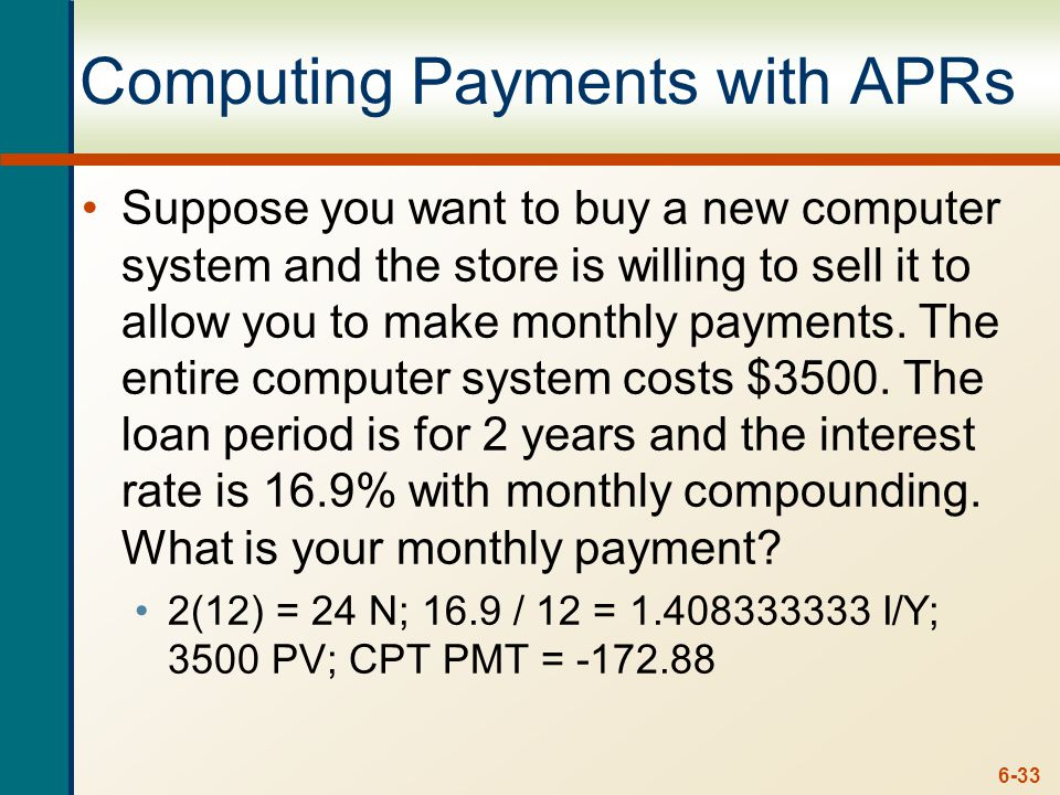 6-33 Computing Payments with APRs Suppose you want to buy a new computer system and the store is willing to sell it to allow you to make monthly payme