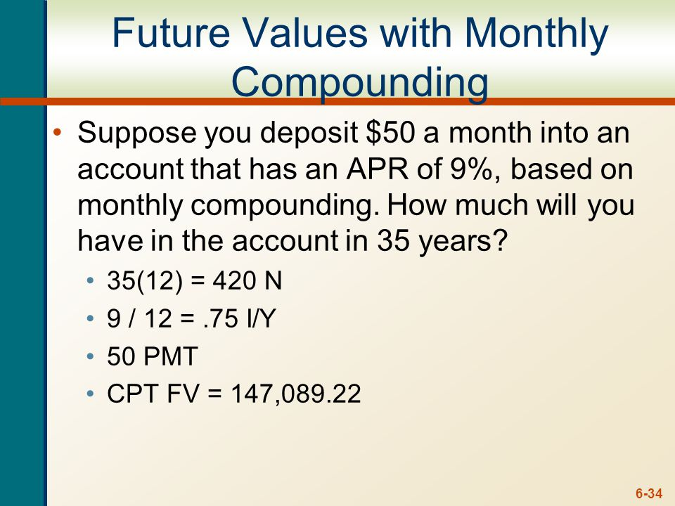 6-34 Future Values with Monthly Compounding Suppose you deposit $50 a month into an account that has an APR of 9%, based on monthly compounding. How m
