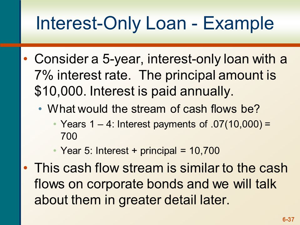 6-37 Interest-Only Loan - Example Consider a 5-year, interest-only loan with a 7% interest rate. The principal amount is $10,000. Interest is paid ann