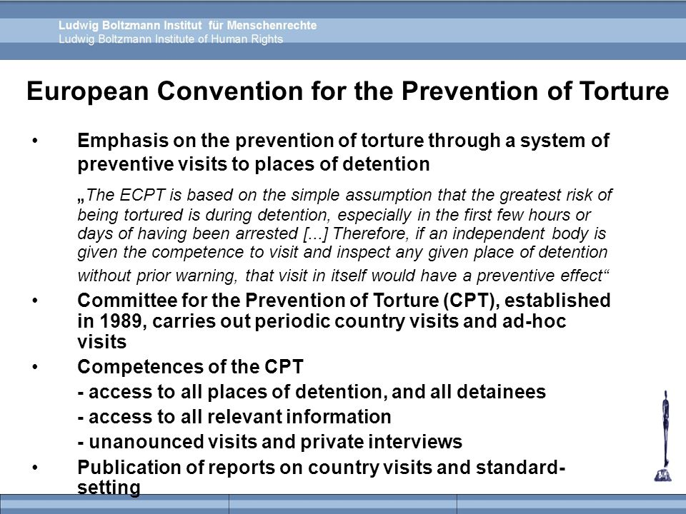 "European Convention for the Prevention of Torture Emphasis on the prevention of torture through a system of preventive visits to places of detention "" The ECPT is based on the simple assumption that the greatest risk of being tortured is during detention, especially in the first few hours or days of having been arrested [...] Therefore, if an independent body is given the competence to visit and inspect any given place of detention without prior warning, that visit in itself would have a preventive effect Committee for the Prevention of Torture (CPT), established in 1989, carries out periodic country visits and ad-hoc visits Competences of the CPT - access to all places of detention, and all detainees - access to all relevant information - unanounced visits and private interviews Publication of reports on country visits and standard- setting"