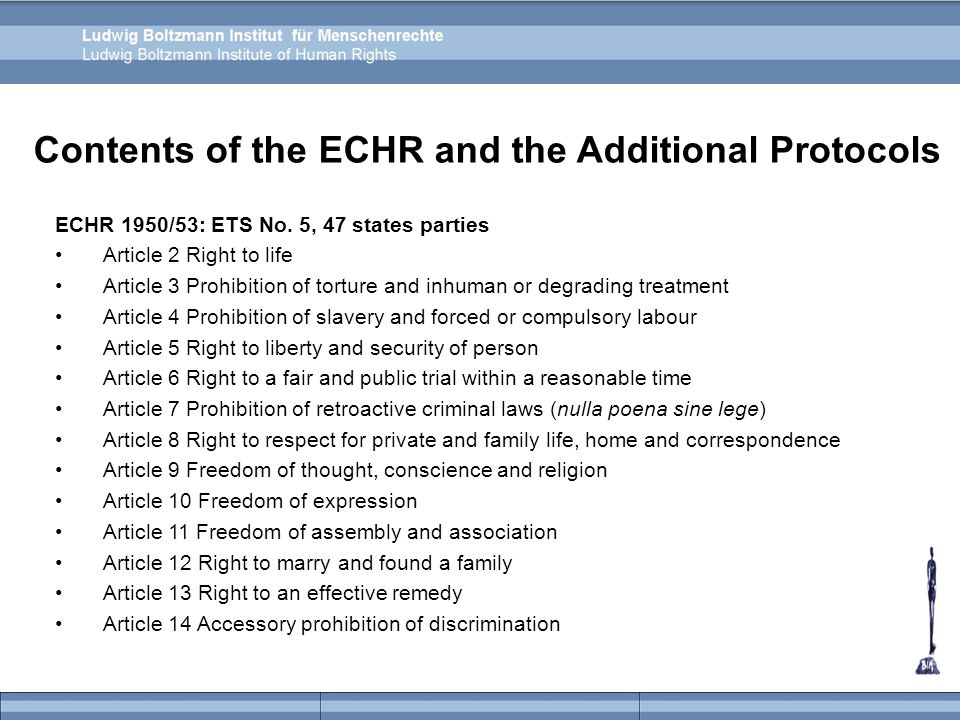 ECHR 1950/53: ETS No. 5, 47 states parties Article 2 Right to life Article 3 Prohibition of torture and inhuman or degrading treatment Article 4 Prohi