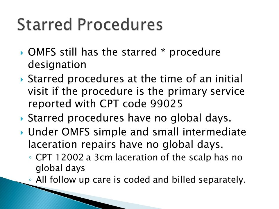  OMFS still has the starred * procedure designation  Starred procedures at the time of an initial visit if the procedure is the primary service reported with CPT code 99025  Starred procedures have no global days.