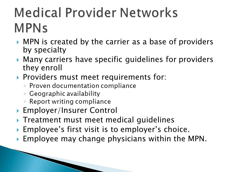  MPN is created by the carrier as a base of providers by specialty  Many carriers have specific guidelines for providers they enroll  Providers must meet requirements for: ◦ Proven documentation compliance ◦ Geographic availability ◦ Report writing compliance  Employer/Insurer Control  Treatment must meet medical guidelines  Employee's first visit is to employer's choice.
