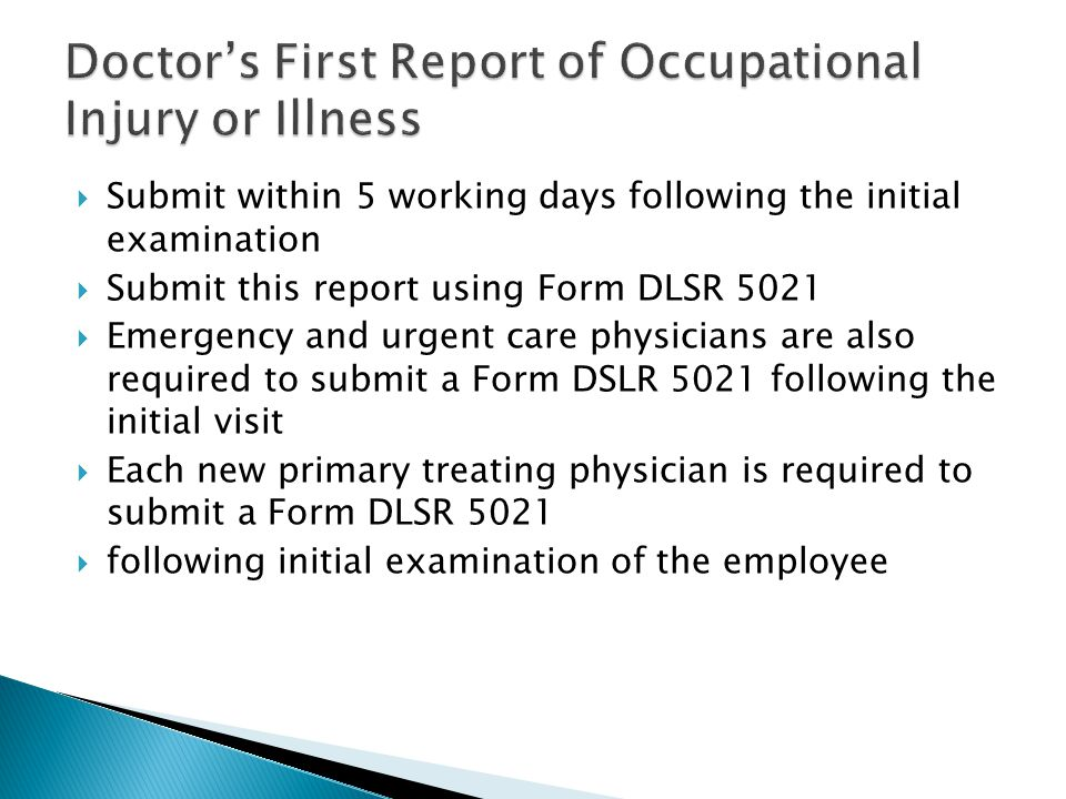  Submit within 5 working days following the initial examination  Submit this report using Form DLSR 5021  Emergency and urgent care physicians are also required to submit a Form DSLR 5021 following the initial visit  Each new primary treating physician is required to submit a Form DLSR 5021  following initial examination of the employee