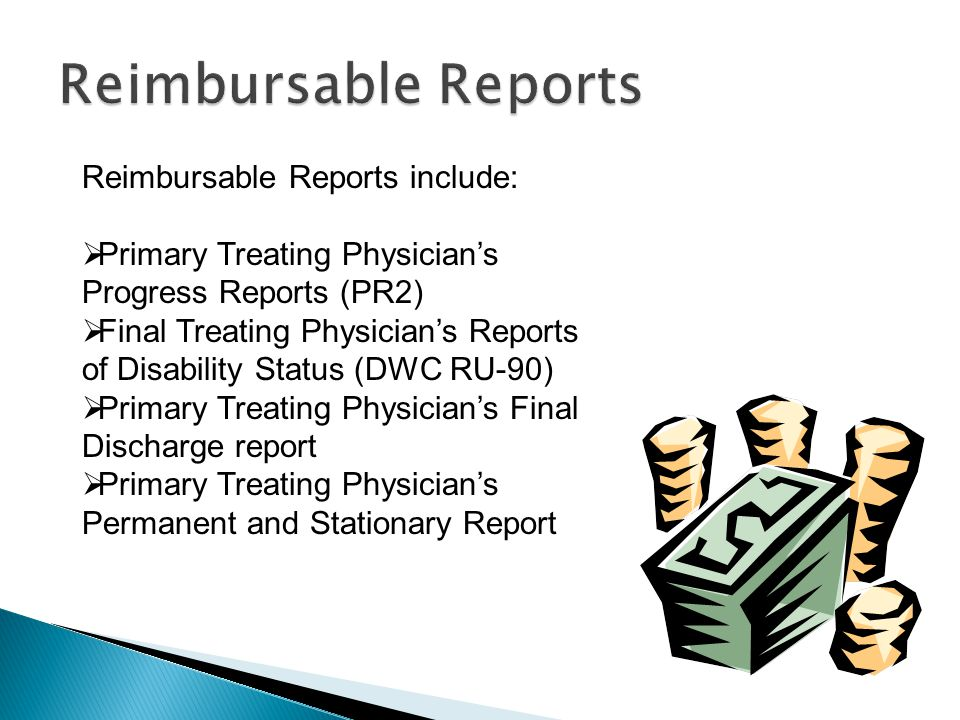 Reimbursable Reports include:  Primary Treating Physician's Progress Reports (PR2)  Final Treating Physician's Reports of Disability Status (DWC RU-90)  Primary Treating Physician's Final Discharge report  Primary Treating Physician's Permanent and Stationary Report