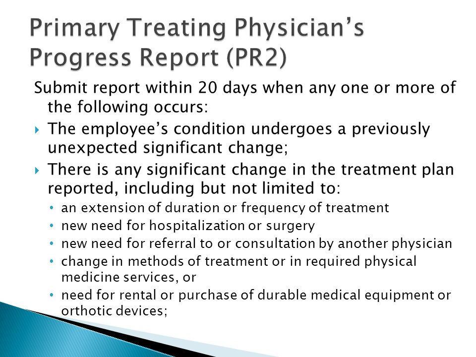 Submit report within 20 days when any one or more of the following occurs:  The employee's condition undergoes a previously unexpected significant change;  There is any significant change in the treatment plan reported, including but not limited to: an extension of duration or frequency of treatment new need for hospitalization or surgery new need for referral to or consultation by another physician change in methods of treatment or in required physical medicine services, or need for rental or purchase of durable medical equipment or orthotic devices;