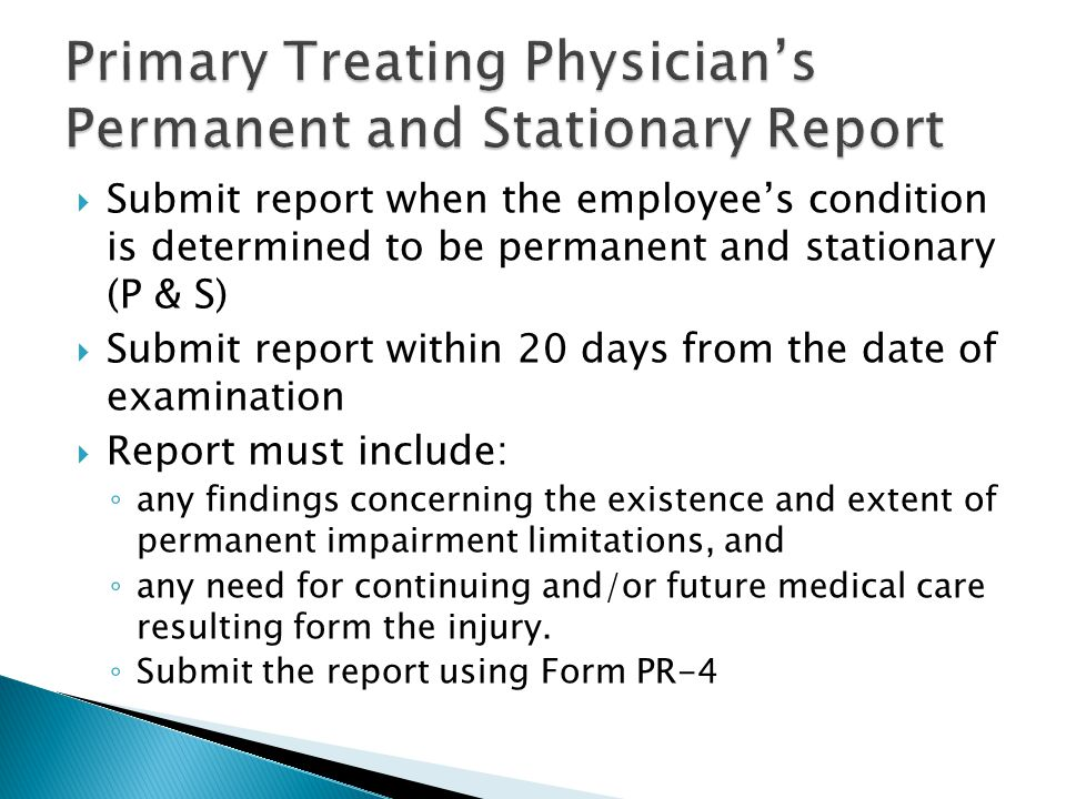  Submit report when the employee's condition is determined to be permanent and stationary (P & S)  Submit report within 20 days from the date of examination  Report must include: ◦ any findings concerning the existence and extent of permanent impairment limitations, and ◦ any need for continuing and/or future medical care resulting form the injury.