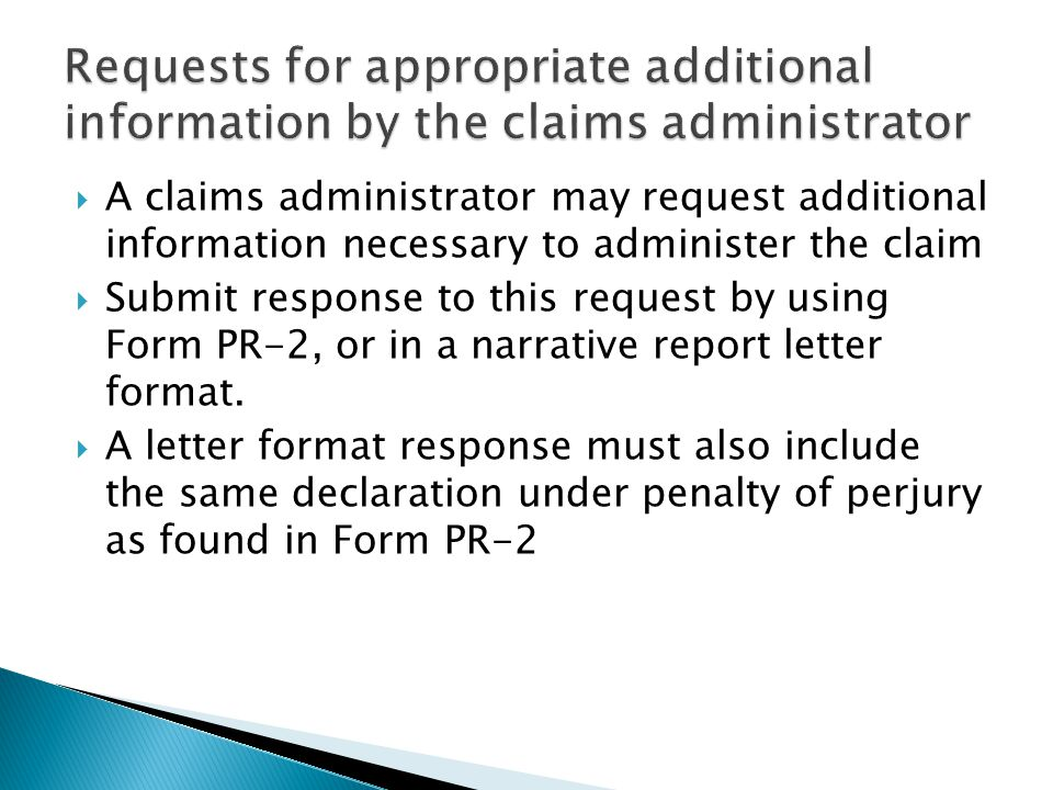  A claims administrator may request additional information necessary to administer the claim  Submit response to this request by using Form PR-2, or in a narrative report letter format.