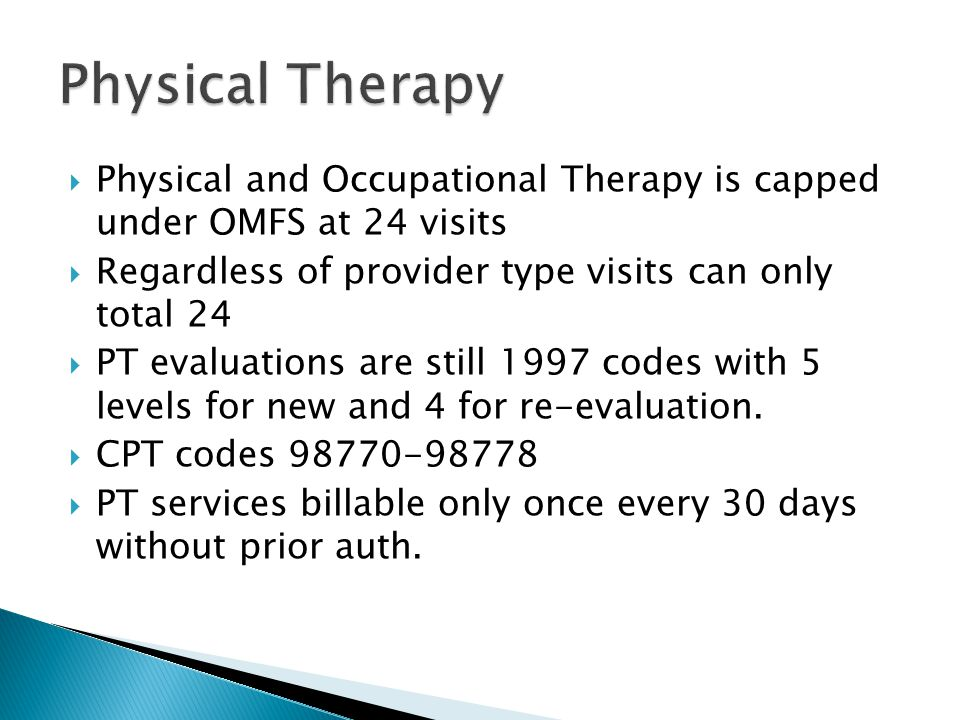  Physical and Occupational Therapy is capped under OMFS at 24 visits  Regardless of provider type visits can only total 24  PT evaluations are still 1997 codes with 5 levels for new and 4 for re-evaluation.