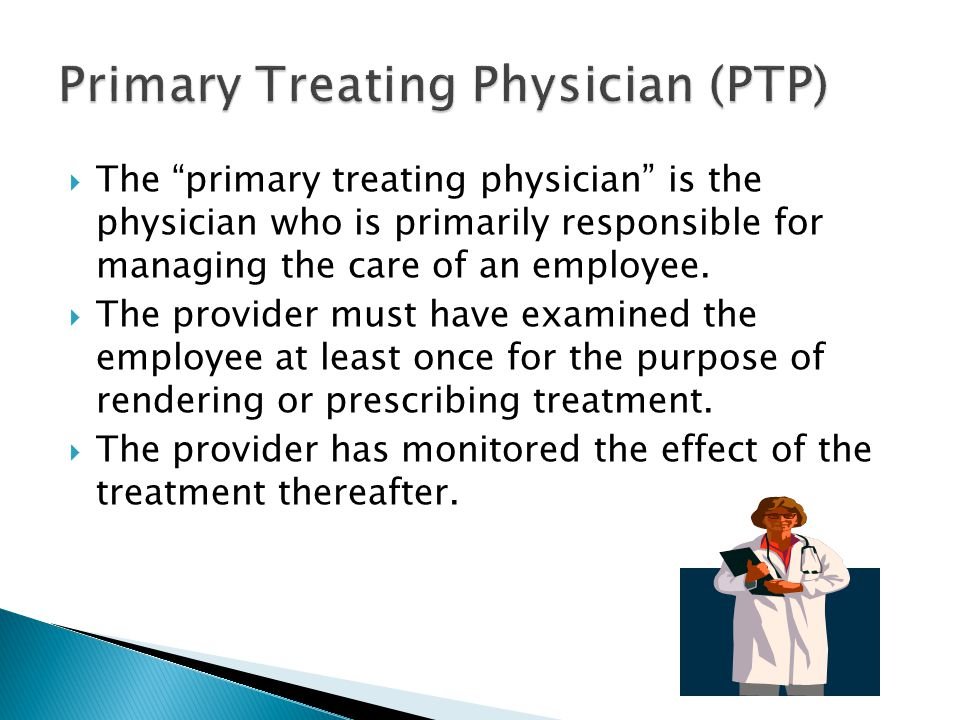  The primary treating physician is the physician who is primarily responsible for managing the care of an employee.