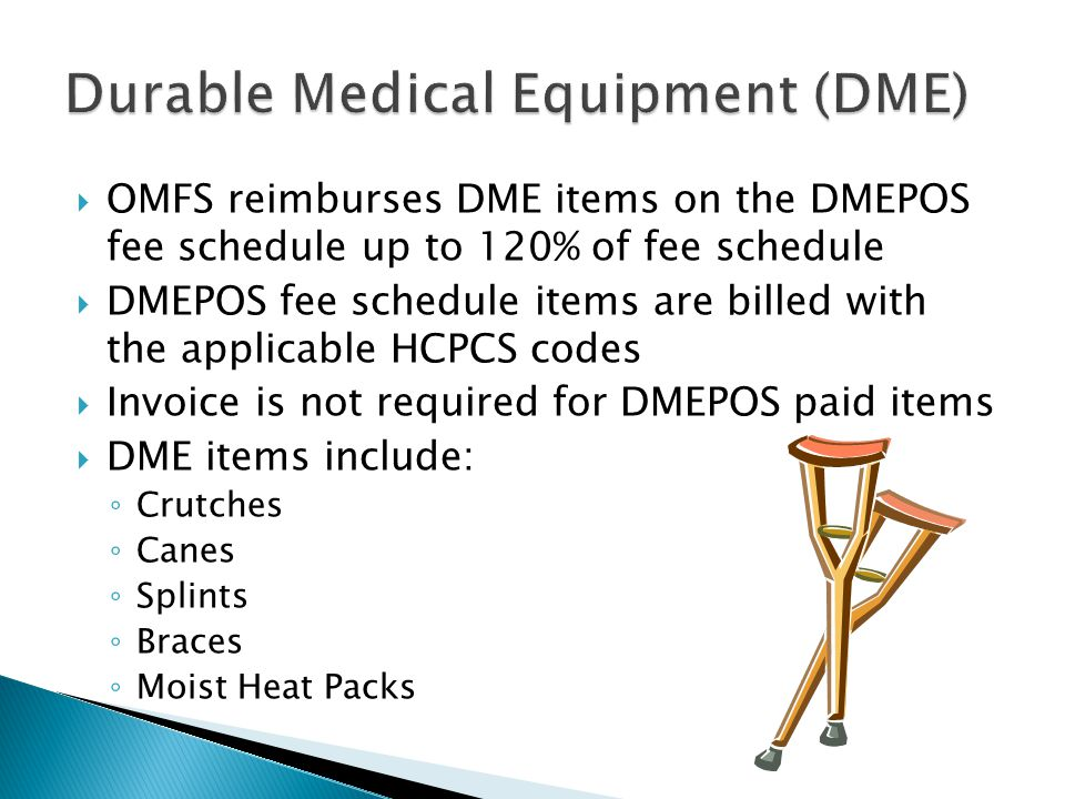  OMFS reimburses DME items on the DMEPOS fee schedule up to 120% of fee schedule  DMEPOS fee schedule items are billed with the applicable HCPCS codes  Invoice is not required for DMEPOS paid items  DME items include: ◦ Crutches ◦ Canes ◦ Splints ◦ Braces ◦ Moist Heat Packs