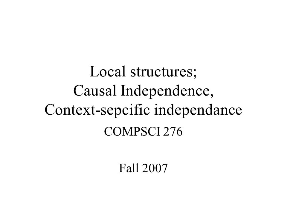 Local structures; Causal Independence, Context-sepcific independance COMPSCI 276 Fall 2007