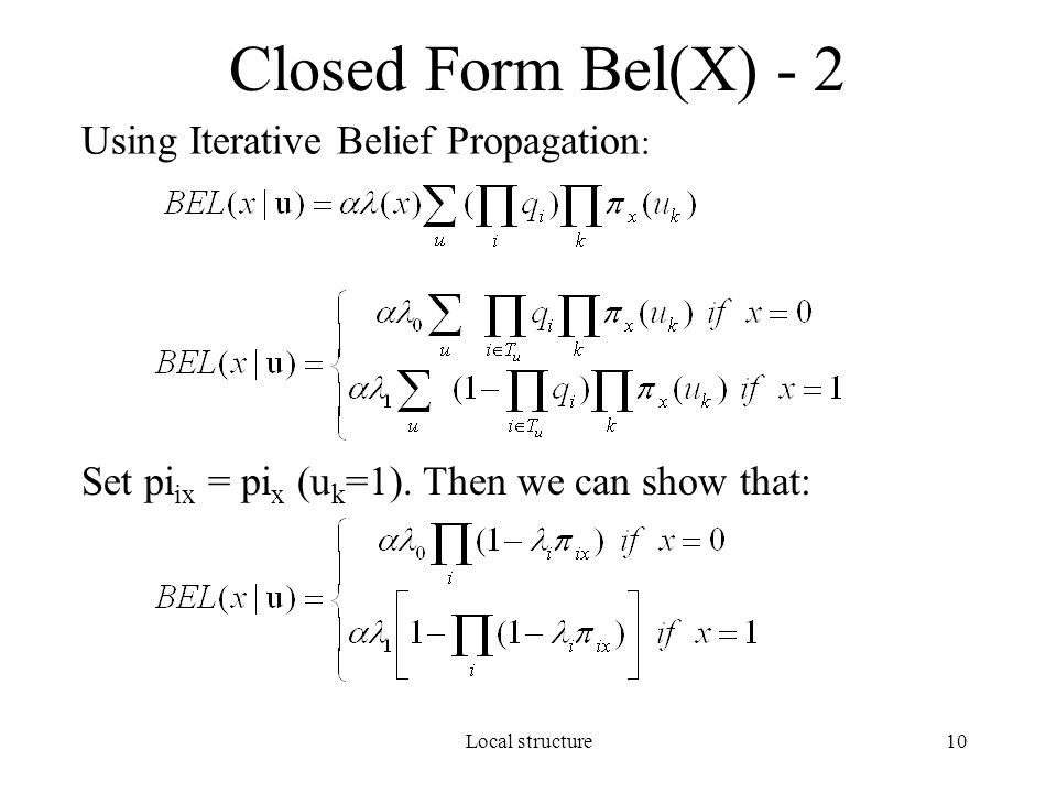 Local structure10 Closed Form Bel(X) - 2 Using Iterative Belief Propagation : Set pi ix = pi x (u k =1). Then we can show that: