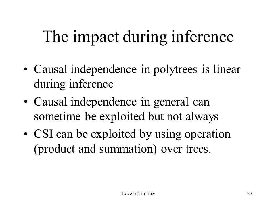 Local structure23 The impact during inference Causal independence in polytrees is linear during inference Causal independence in general can sometime