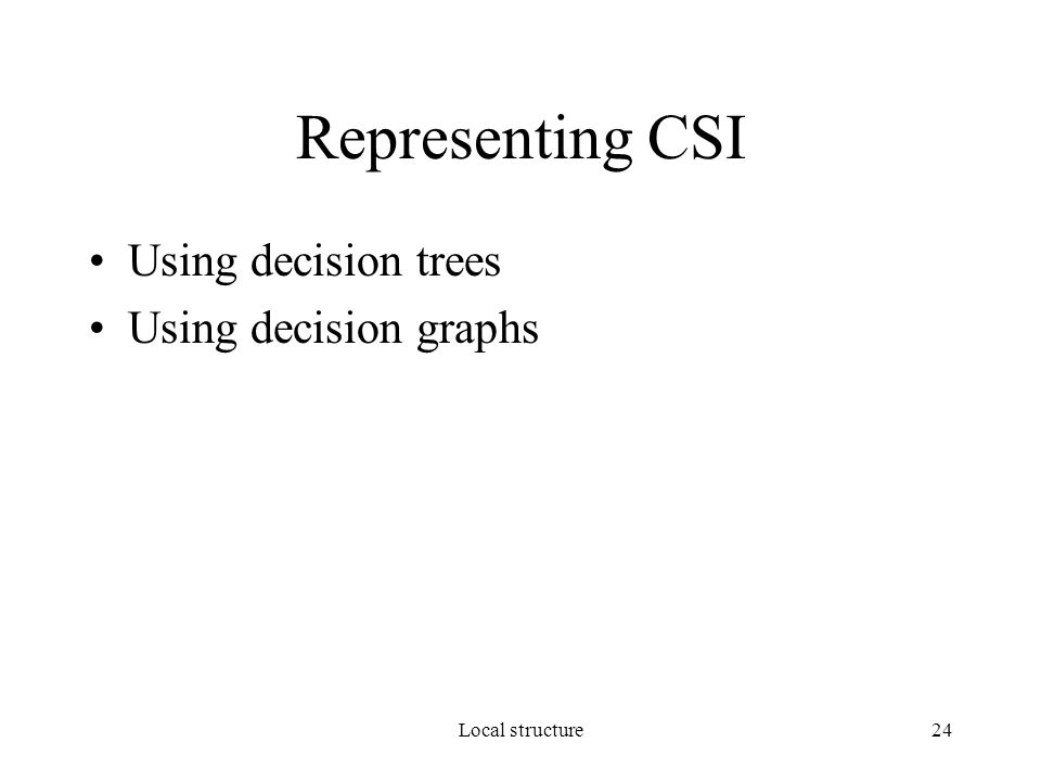 Local structure24 Representing CSI Using decision trees Using decision graphs