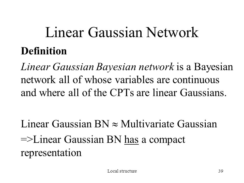 Local structure39 Linear Gaussian Network Definition Linear Gaussian Bayesian network is a Bayesian network all of whose variables are continuous and