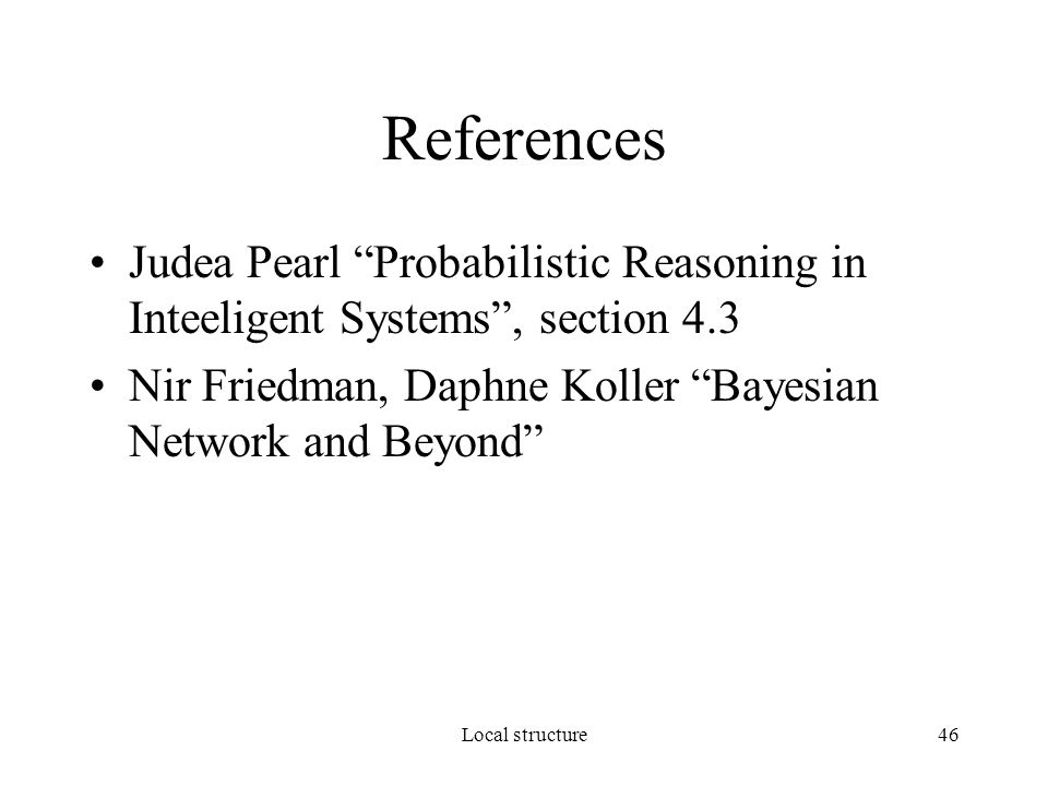 Local structure46 References Judea Pearl Probabilistic Reasoning in Inteeligent Systems , section 4.3 Nir Friedman, Daphne Koller Bayesian Network and Beyond