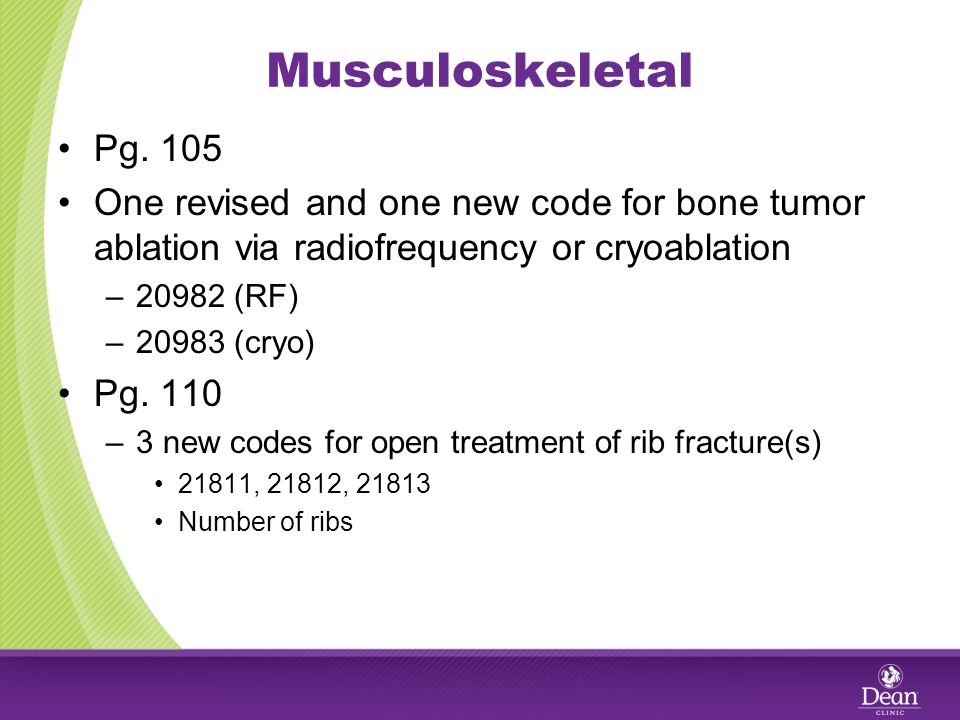 Musculoskeletal Pg. 105 One revised and one new code for bone tumor ablation via radiofrequency or cryoablation –20982 (RF) –20983 (cryo) Pg. 110 –3 n