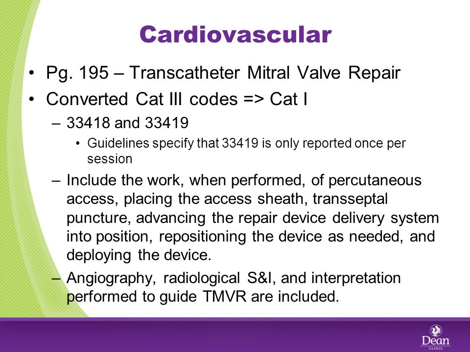 Cardiovascular Pg. 195 – Transcatheter Mitral Valve Repair Converted Cat III codes => Cat I –33418 and 33419 Guidelines specify that 33419 is only rep
