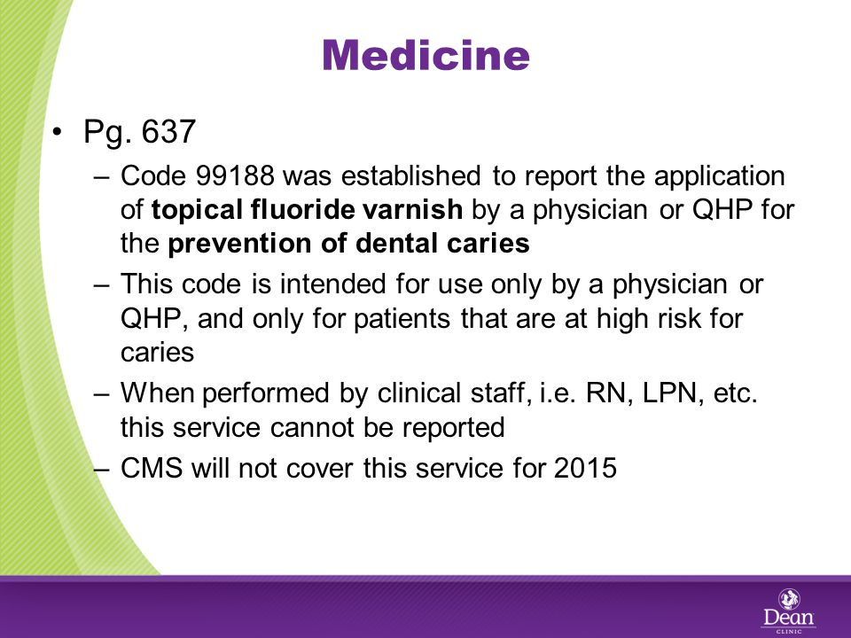 Medicine Pg. 637 –Code 99188 was established to report the application of topical fluoride varnish by a physician or QHP for the prevention of dental