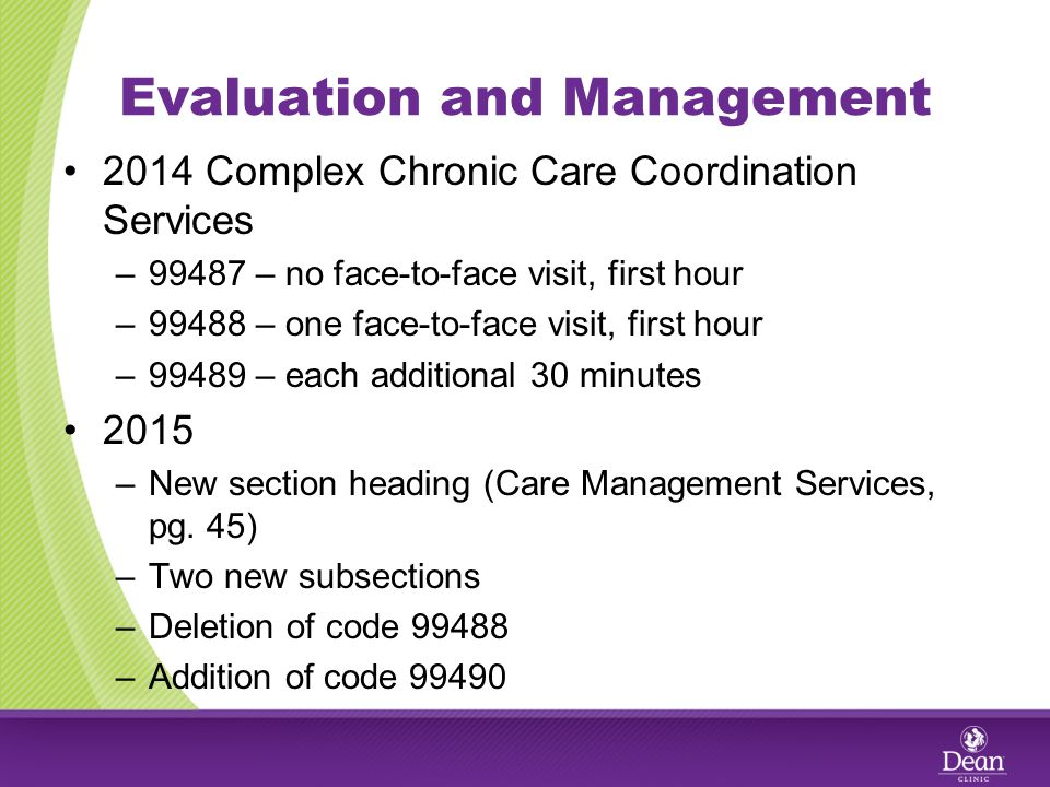 Evaluation and Management 2014 Complex Chronic Care Coordination Services –99487 – no face-to-face visit, first hour –99488 – one face-to-face visit, first hour –99489 – each additional 30 minutes 2015 –New section heading (Care Management Services, pg.