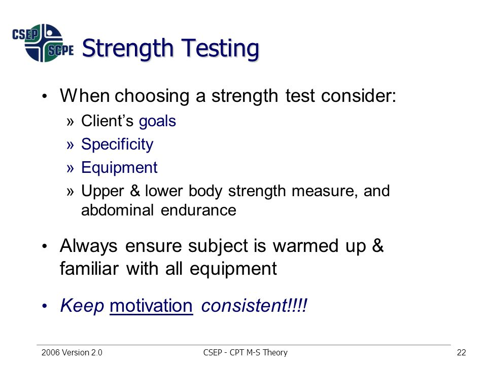 CSEP - CPT M-S Theory2006 Version 2.022 Strength Testing When choosing a strength test consider: »Client's goals »Specificity »Equipment »Upper & lower body strength measure, and abdominal endurance Always ensure subject is warmed up & familiar with all equipment Keep motivation consistent!!!!