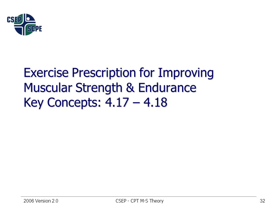 CSEP - CPT M-S Theory2006 Version 2.032 Exercise Prescription for Improving Muscular Strength & Endurance Key Concepts: 4.17 – 4.18