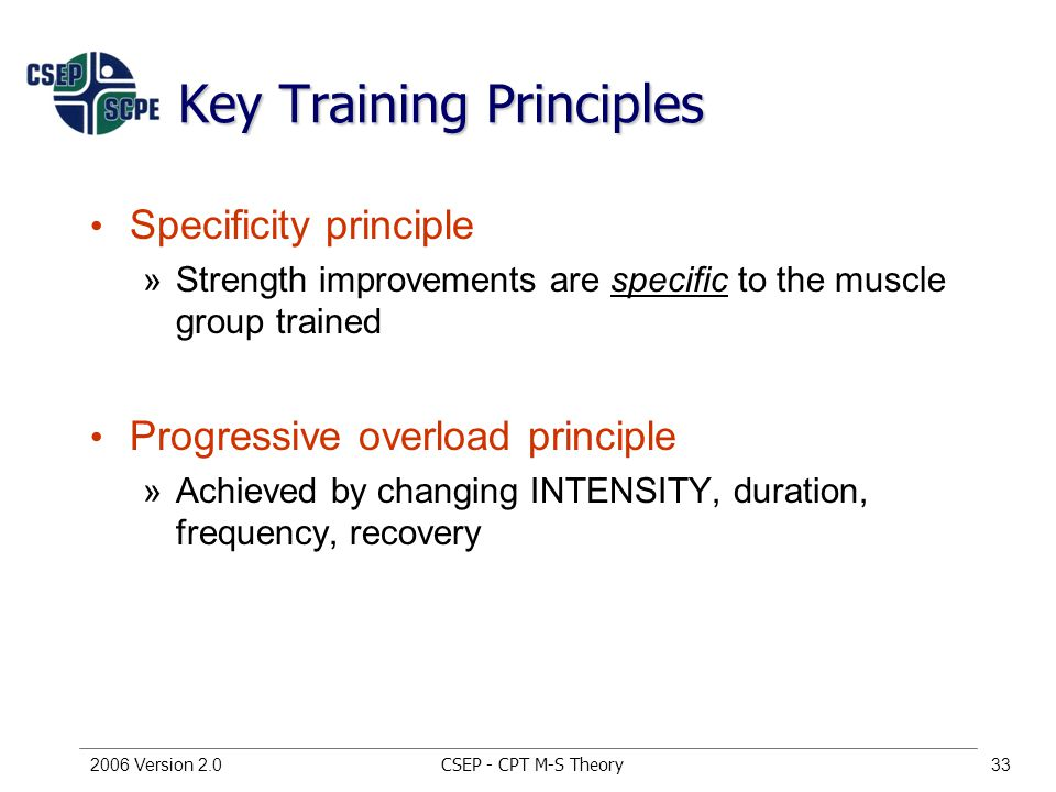 CSEP - CPT M-S Theory2006 Version 2.033 Key Training Principles Specificity principle »Strength improvements are specific to the muscle group trained Progressive overload principle »Achieved by changing INTENSITY, duration, frequency, recovery