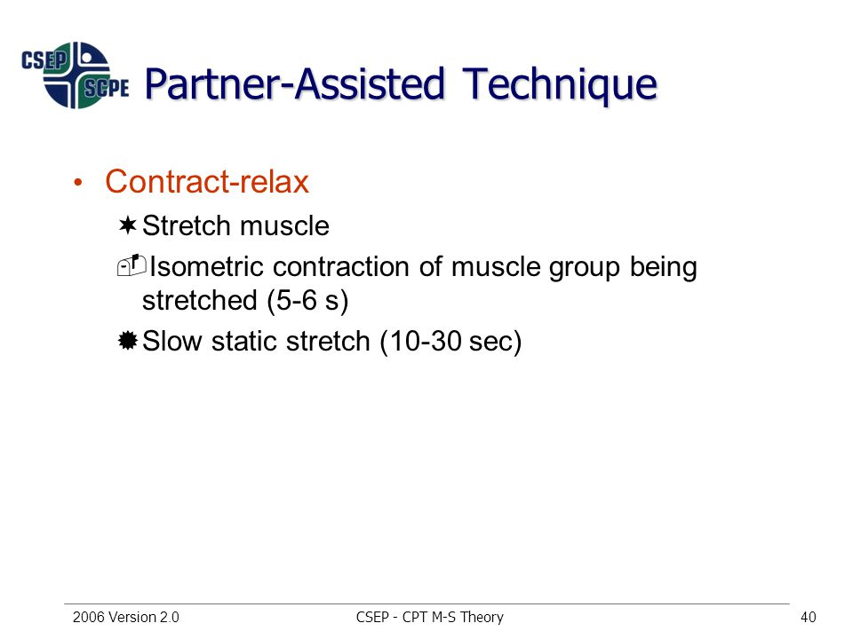CSEP - CPT M-S Theory2006 Version 2.040 Partner-Assisted Technique Contract-relax ¬Stretch muscle ­Isometric contraction of muscle group being stretched (5-6 s) ®Slow static stretch (10-30 sec)