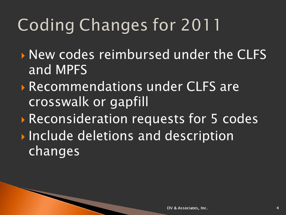  New codes reimbursed under the CLFS and MPFS  Recommendations under CLFS are crosswalk or gapfill  Reconsideration requests for 5 codes  Include deletions and description changes DV & Associates, Inc.4