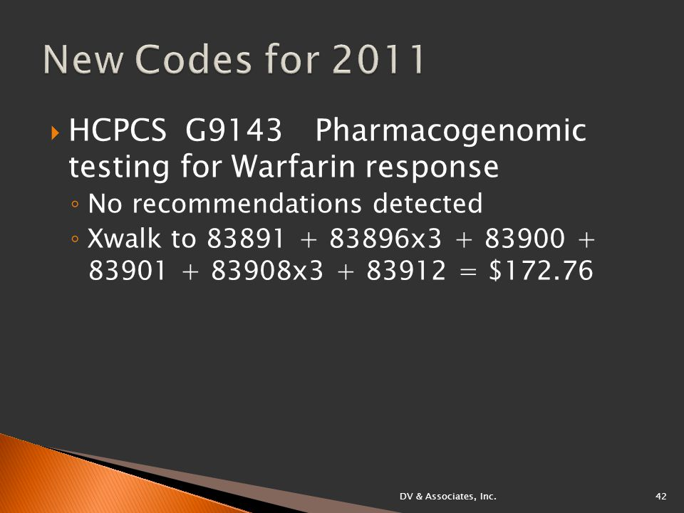  HCPCS G9143 Pharmacogenomic testing for Warfarin response ◦ No recommendations detected ◦ Xwalk to 83891 + 83896x3 + 83900 + 83901 + 83908x3 + 83912 = $172.76 DV & Associates, Inc.42