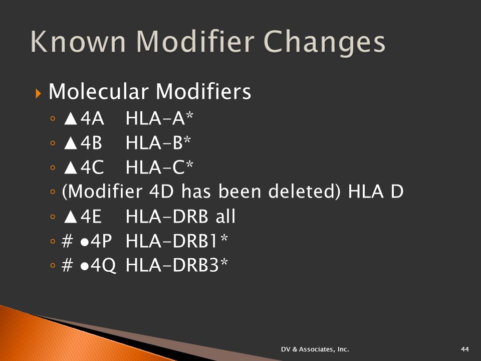  Molecular Modifiers ◦ ▲4A HLA-A* ◦ ▲4B HLA-B* ◦ ▲4C HLA-C* ◦ (Modifier 4D has been deleted) HLA D ◦ ▲4E HLA-DRB all ◦ # ●4P HLA-DRB1* ◦ # ●4Q HLA-DRB3* DV & Associates, Inc.44